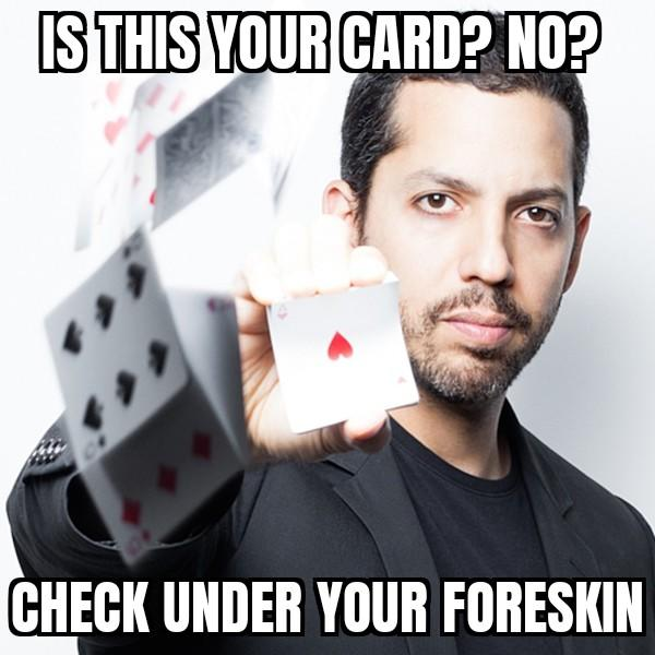 ISTHIS YOUR CARD? NO? CHECK UNDER YOUR FORESKIN David Blaine Games Chin Cheek Photo caption Forehead