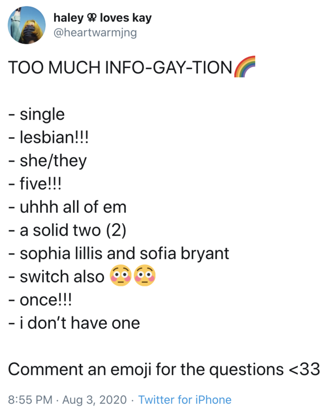 haley 9 loves kay @heartwarmjng TOO MUCH INFO-GAY-TION - single - lesbian!!! - she/they - five!!! - uhhh all of em - a solid two (2) - sophia lillis and sofia bryant - switch also - once!!! - i don't have one %3D Comment an emoji for the questions <33 8:55 PM · Aug 3, 2020 · Twitter for iPhone Text Font Line