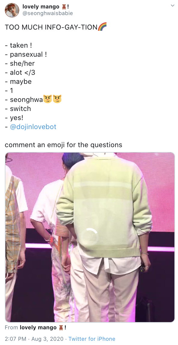 lovely mango ! @seonghwaisbabie TOO MUCH INFO-GAY-TION - taken ! pansexual ! she/her - alot </3 - - maybe - 1 - seonghwaY - switch yes! - - @dojinlovebot comment an emoji for the questions From lovely mango ! 2:07 PM · Aug 3, 2020 · Twitter for iPhone Pink Purple