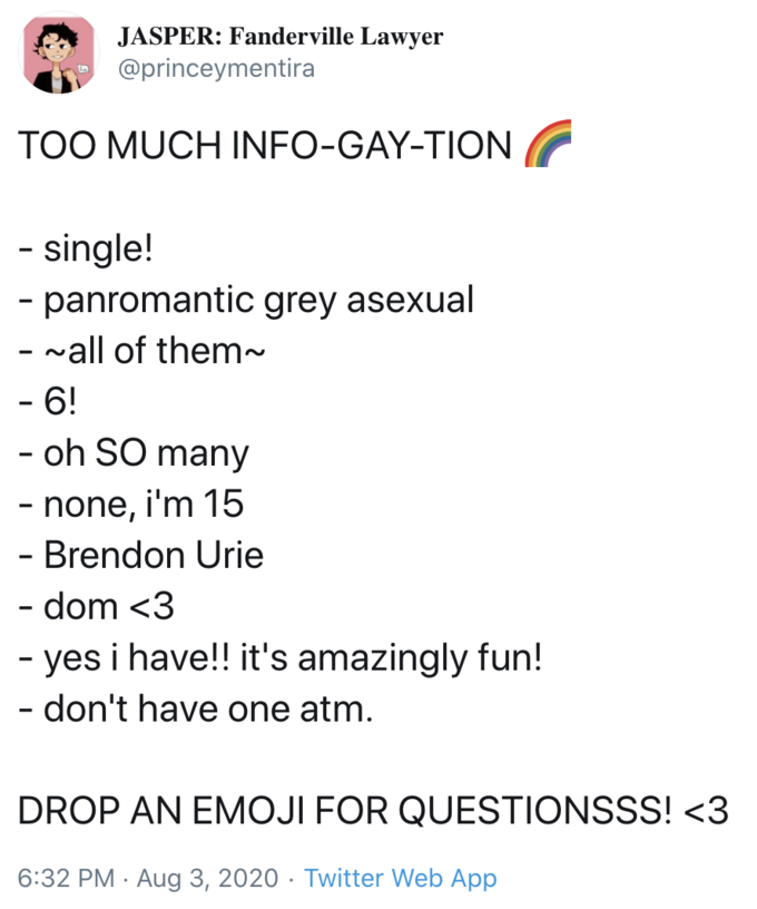 JASPER: Fanderville Lawyer @princeymentira TOO MUCH INFO-GAY-TION - single! - panromantic grey asexual - vall of them~ - 6! - oh SO many - none, i'm 15 - Brendon Urie - dom <3 - yes i have!! it's amazingly fun! - don't have one atm. DROP AN EMOJI FOR QUESTIONSSS! <3 6:32 PM · Aug 3, 2020 · Twitter Web App Text Font Line