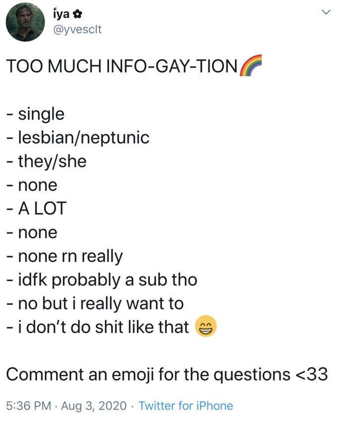iya @yvesclt TOO MUCH INFO-GAY-TION - single - lesbian/neptunic - they/she none - A LOT - none - none rn really - idfk probably a sub tho - no but i really want to - i don't do shit like that Comment an emoji for the questions <33 5:36 PM · Aug 3, 2020 · Twitter for iPhone Text Font Line