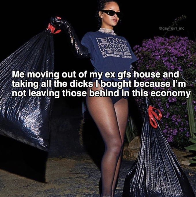 @gay girl_inc ENT RACIS Me moving out of my ex gfs house and taking all the dicks I bought because l'm not leaving those behind in this economy Rihanna Clothing Fashion Leg