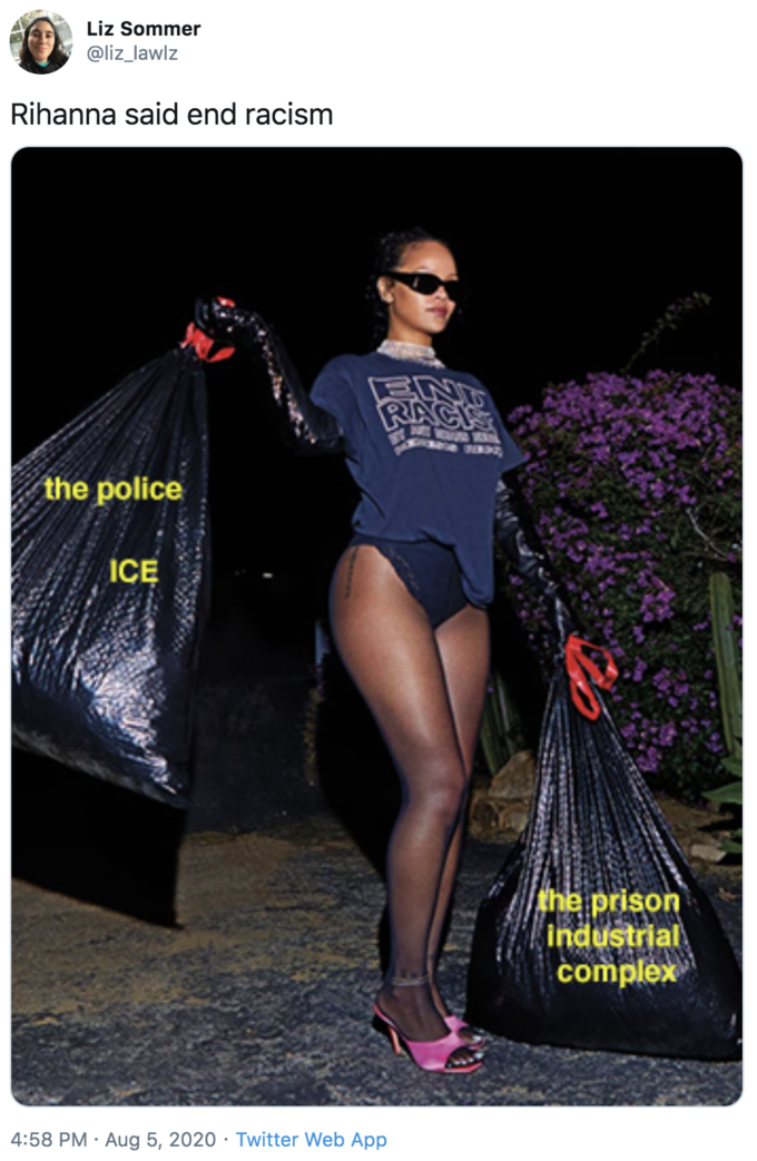 Liz Sommer @liz_lawlz Rihanna said end racism ENT RACK the police ICE the prison Industrial complex 4:58 PM · Aug 5, 2020 · Twitter Web App Rihanna Clothing Fashion Leg Thigh Muscle
