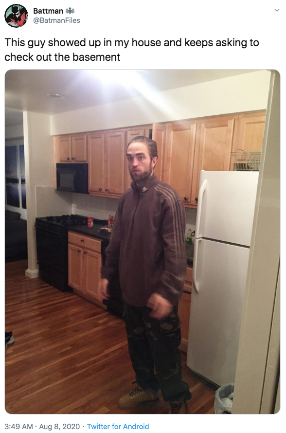 """Battman @BatmanFiles This guy showed up in my house and keeps asking to check out the basement 3:49 AM · Aug 8, 2020 · Twitter for Android ></noscript> Robert Pattinson Good Time"""" class="""" kym-image image-auto-link"""" id=""""photo_1882083″ title=""""This guy showed up in my house and keeps asking to check out the basement""""></a> <a href="""