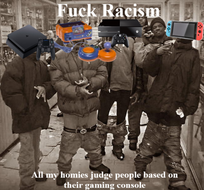 Fuck Racism All my homies judge people based on their gaming console