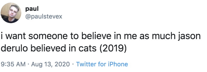 paul @paulstevex i want someone to believe in me as much jason derulo believed in cats (2019) 9:35 AM · Aug 13, 2020 · Twitter for iPhone Text Font White Line Product Document Logo