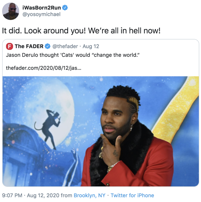 iWasBorn2Run @yosoymichael It did. Look around you! We're all in hell now! F The FADER @thefader · Aug 12 Jason Derulo thought 'Cats' would