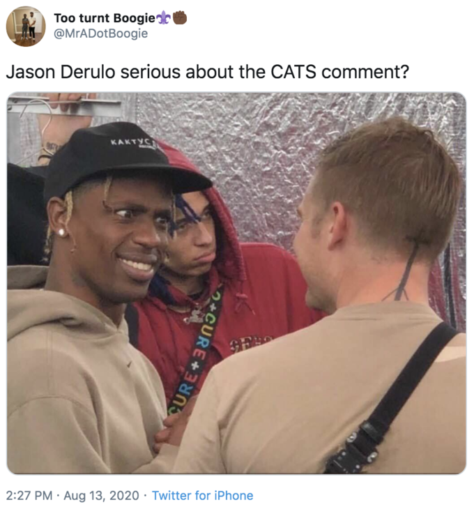 Too turnt Boogie? @MrADotBoogie Jason Derulo serious about the CATS comment? KAKTYC 2:27 PM · Aug 13, 2020 · Twitter for iPhone +CURE+ Travis Scott
