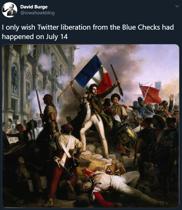 David Burge @iowahawkblog I only wish Twitter liberation from the Blue Checks had happened on July 14 French Revolution July Revolution Storming of the Bastille Rebellion