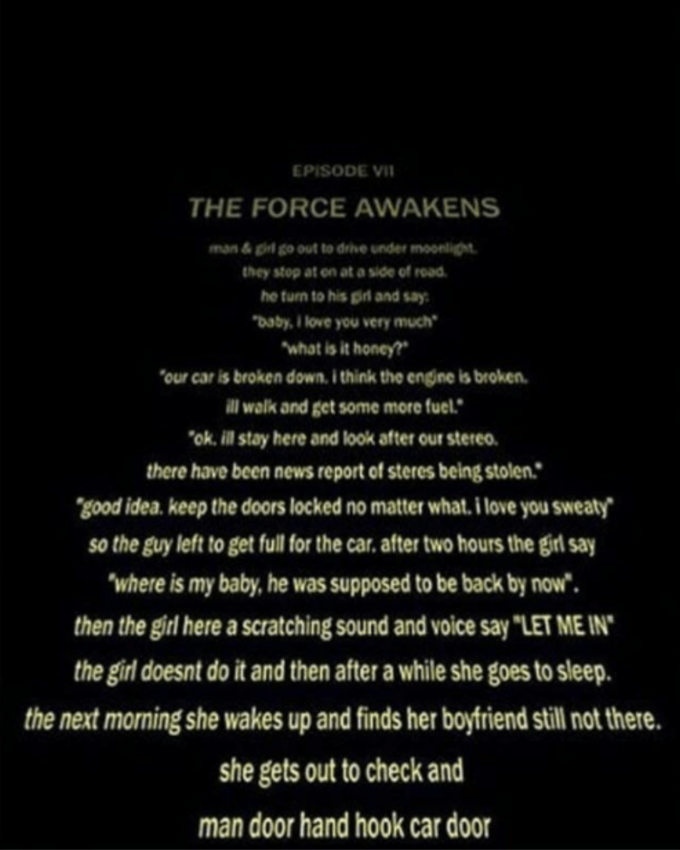 """EPISODE VII THE FORCE AWAKENS man & gil go out to drie under moonlight. they stop at on at a side of read. he turn to his giri and say: """"baby, i love you very much """"what is it honey?"""" """"our car is broken down. i think the engine is broken. l walk and get some more fuel."""" """"ok. ill stay here and look after our stereo. there have been news report of steres being stolen."""" """"good idea. keep the doors locked no matter what. i love you sweaty"""" so the guy left to get full for the car, after two hours the girl say """"where is my baby, he was supposed to be back by now"""". then the girl here a scratching sound and voice say """"LET ME IN"""" the girl doesnt do it and then after a while she goes to sleep. the next morning she wakes up and finds her boyfriend still not there. she gets out to check and man door hand hook car door Cut-paper: Photographs Text Font Black"""