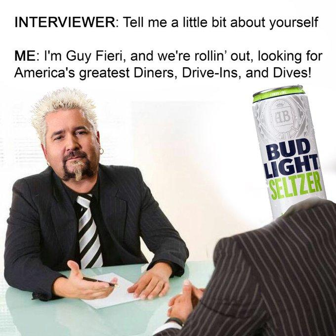 INTERVIEWER: Tell me a little bit about yourself ME: I'm Guy Fieri, and we're rollin' out, looking for America's greatest Diners, Drive-Ins, and Dives! AB BUD LĪGHT SELTZER Product Text Businessperson