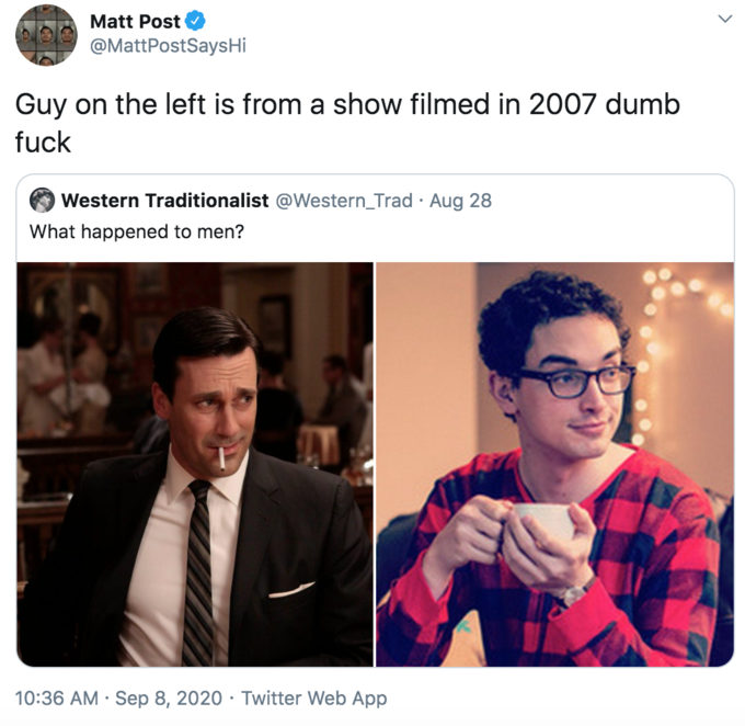 Matt Post @MattPostSaysHi Guy on the left is from a show filmed in 2007 dumb fuck Western Traditionalist @Western_Trad · Aug 28 What happened to men? 10:36 AM · Sep 8, 2020 · Twitter Web App Text