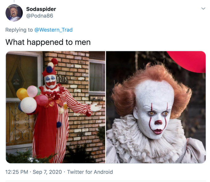 """Sodaspider @Podna86 Replying to @Western_Trad What happened to men 8273 12:25 PM · Sep 7, 2020 · Twitter for Android ></noscript> John Wayne Gacy Clown Nose Clown Head Performing arts"""" class="""" kym-image image-auto-link"""" id=""""photo_1893614″ title=""""It""""></a> </center></p> <h2 id="""