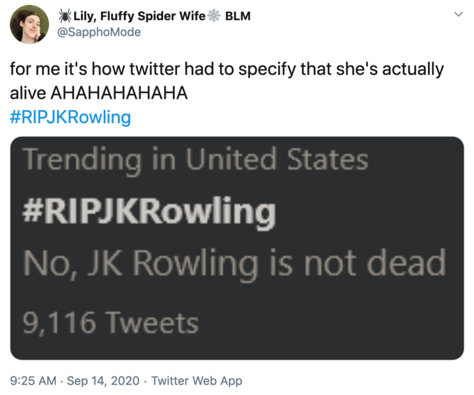 Lily, Fluffy Spider Wife* BLM @SapphoMode for me it's how twitter had to specify that she's actually #RlPJKRowling Trending in United States #RlPJKRowling No, JK Rowling is not dead 9,116 Tweets 9:25 AM • sep 14, 2020 • Twitter web App