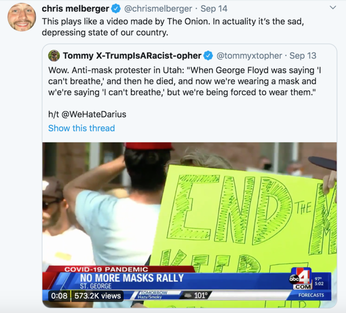 chris melberger @chrismelberger · Sep 14 This plays like a video made by The Onion. In actuality it's the sad, depressing state of our country. Tommy X-TrumplsARacist-opher @tommyxtopher · Sep 13 Wow. Anti-mask protester in Utah:
