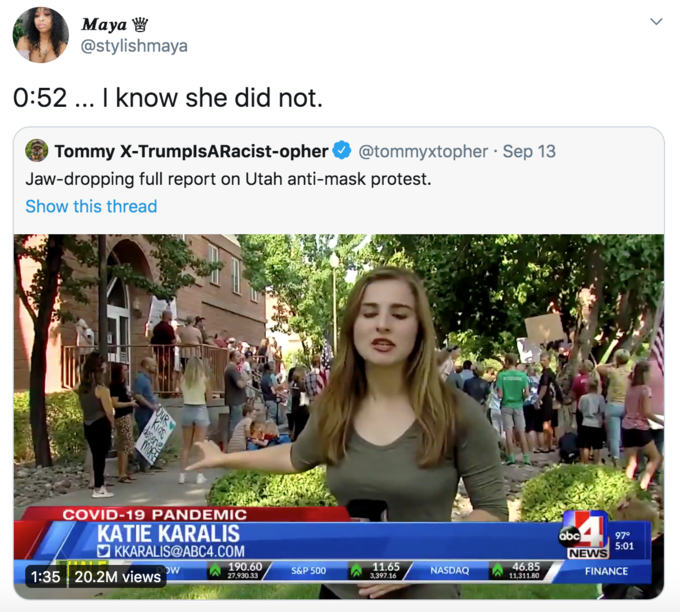 Maya W @stylishmaya 0:52 .. I know she did not. Tommy X-TrumplsARacist-opher @tommyxtopher · Sep 13 Jaw-dropping full report on Utah anti-mask protest. Show this thread COVID-19 PANDEMIC KATIE KARALIS O KKARALIS@ABC4.COM abc 97° 5:01 NEWS 190.60 11.65 46.85 Ow 1:35 20.2M views S&P 500 NASDAQ FINANCE 27,930.33 3,397.16 11,311.80 OUR Adaptation Community