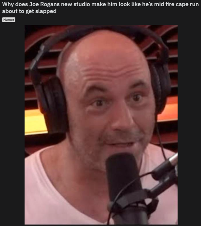 Why does Joe Rogans new studio make him look like he's mid fire cape run about to get slapped Humor Hair Face Facial hair Nose Forehead Facial expression Chin Beard Eyebrow Cheek Head Photo caption Moustache Hairstyle Microphone Mouth
