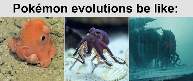 Pokémon evolutions be like: Octopus evolving into Cthulhu for his final form.