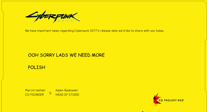 20-77 We have important news regarding Cyberpunk 2077's release date we'd like to share with you today. OOH SORRY LADS WE NEED MORE POLISH Marcin Iwiński Adam Badowski CO-FOUNDER HEAD OF STUDIO CD PROJEKT RED Cyberpunk 2077 Text Yellow Font Line