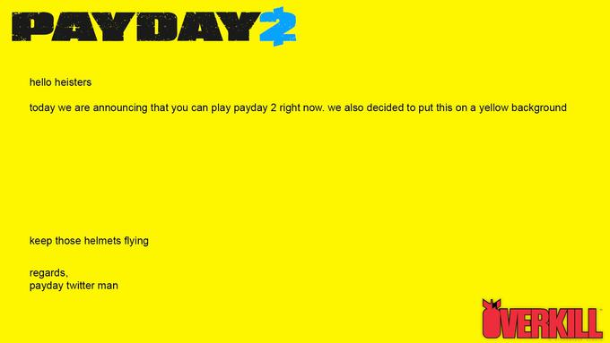 PAYDAY2 hello heisters today we are announcing that you can play payday 2 right now. we also decided to put this on a yellow background keep those helmets flying regards, payday twitter man UVERKILL Text Yellow Font Line