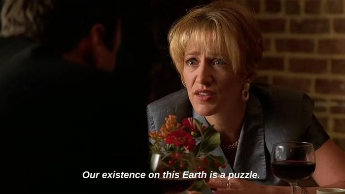 Carmela Soprano is telling Tony that our existence on this Earth is a puzzle.