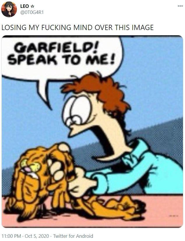 LEO * 000 @OTOG4R1 LOSING MY FUCKING MIND OVER THIS IMAGE GARFIELD! SPEAK TO ME! 11:00 PM · Oct 5, 2020 · Twitter for Android Jon Arbuckle Cartoon Comics Fiction Fictional character