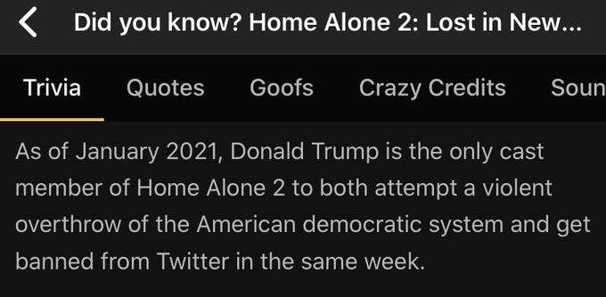 ( Did you know? Home Alone 2: Lost in New... Trivia Quotes Goofs Crazy Credits Soun As of January 2021, Donald Trump is the only cast member of Home Alone 2 to both attempt a violent overthrow of the American democratic system and get banned from Twitter in the same week. Text Font