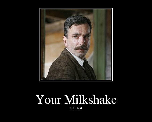 6667f2df5 Your Milkshake I drink it Daniel Day-Lewis Oil! There Will Be Blood photo