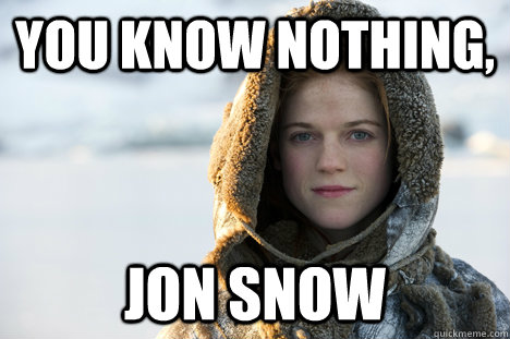 You Know Nothing, Jon Snow | You Know Nothing, Jon Snow | Know ...
