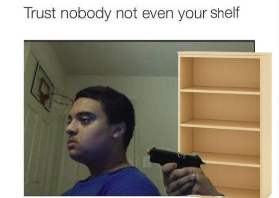 Trust Nobody Not Even Your Shelf Trust Nobody Not Even Yourself
