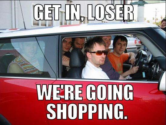 Get In Loser Were Going Shopping Radiohead Know Your Meme