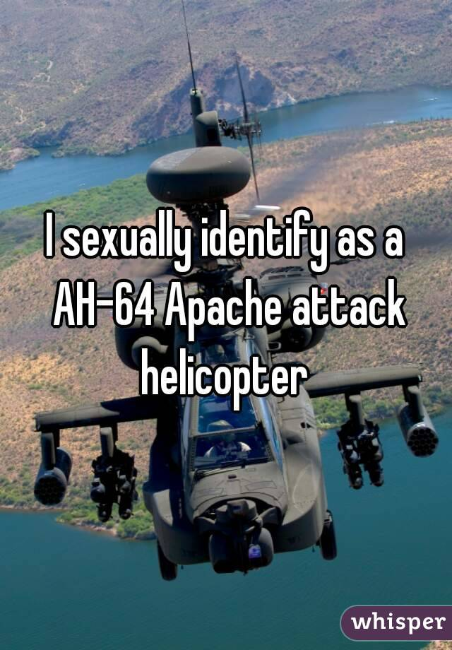 I sexually identify as an attack helicopter