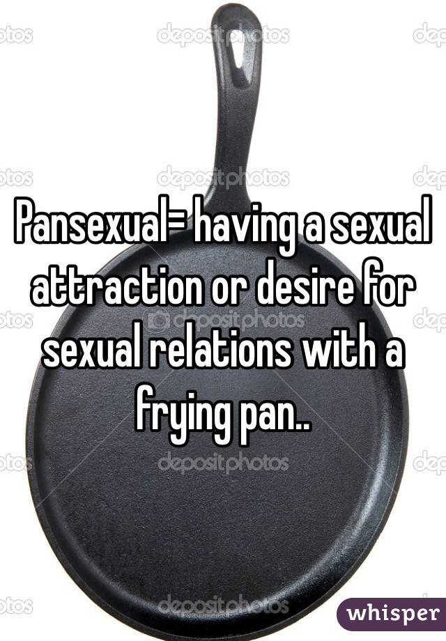 Frying pansexual