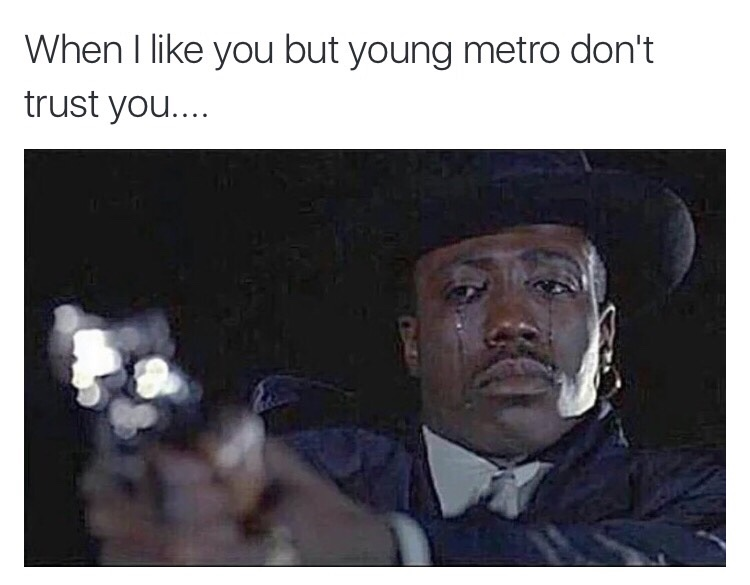 Young Metro Doesnt Like You If Young Metro Dont Trust You Know