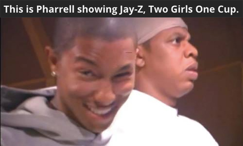 This Is Pharrell Showing Jay Z Two Girls One Cup