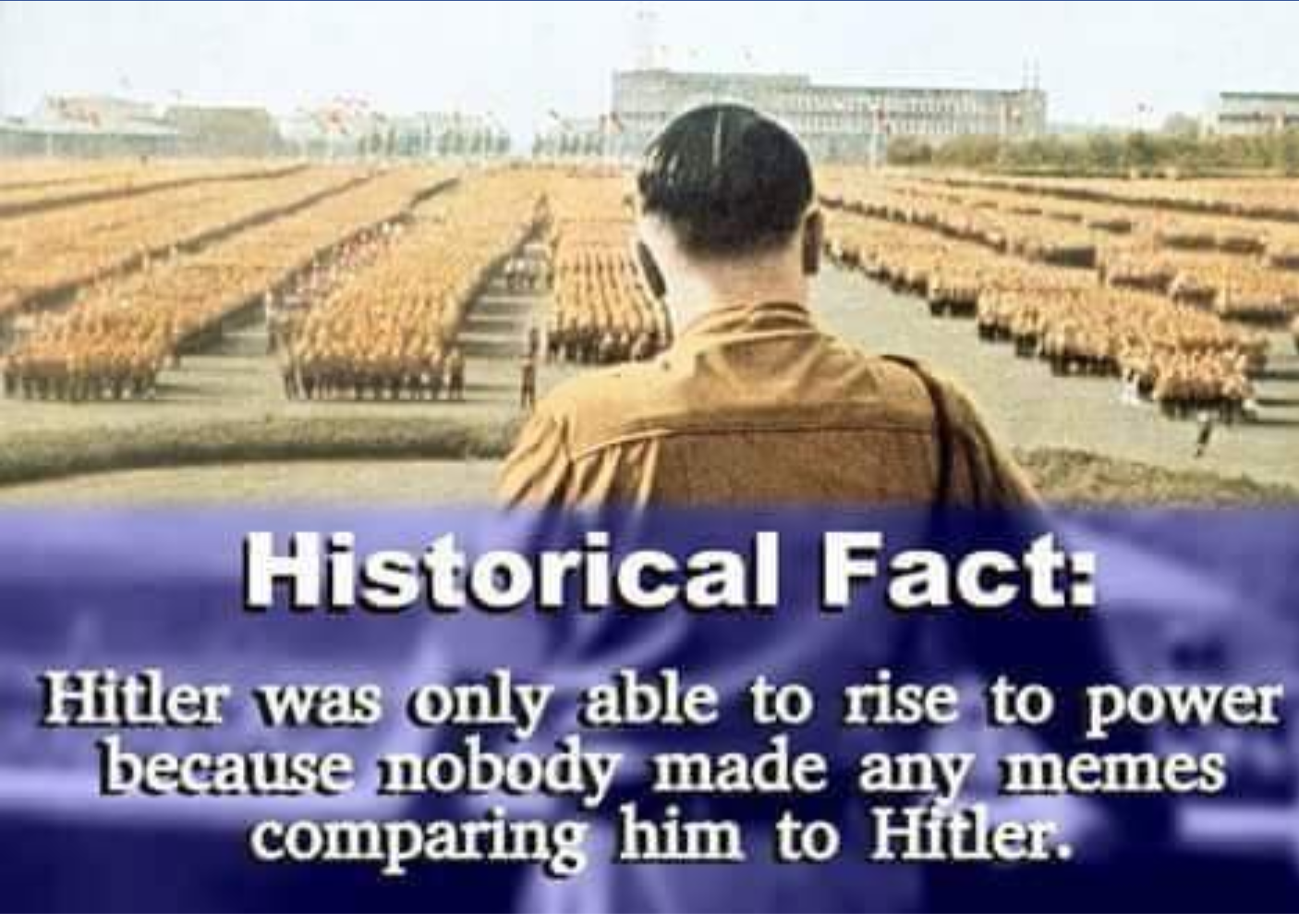 Historical fact hitler was only able to rise to power ecause mobody made any memes comparing