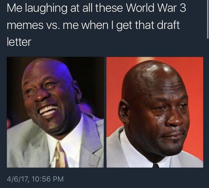 Me laughing at all these WW3 memes vs. me when I get that draft