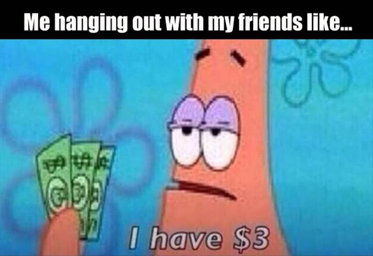 Hanging Out With Friends I Have 3 Dollars Know Your Meme