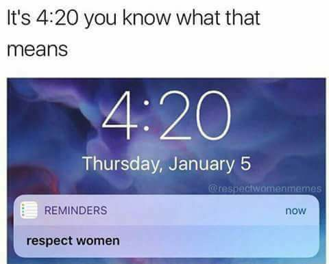 it s 4 20 you know what that means respect women know your meme