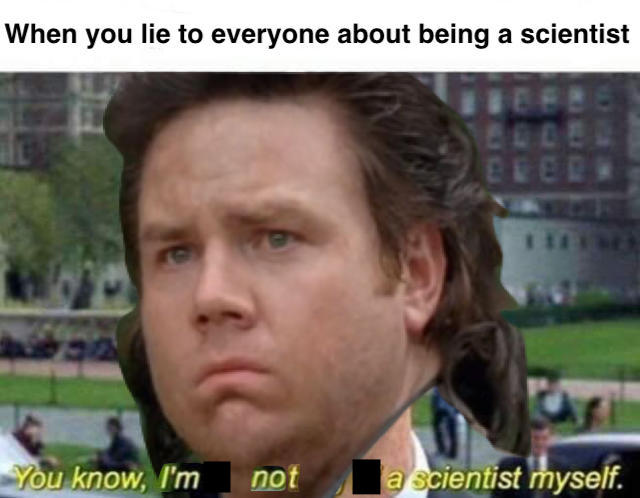 I Lied I M Not A Scientist I M Something Of A Scientist Myself Know Your Meme