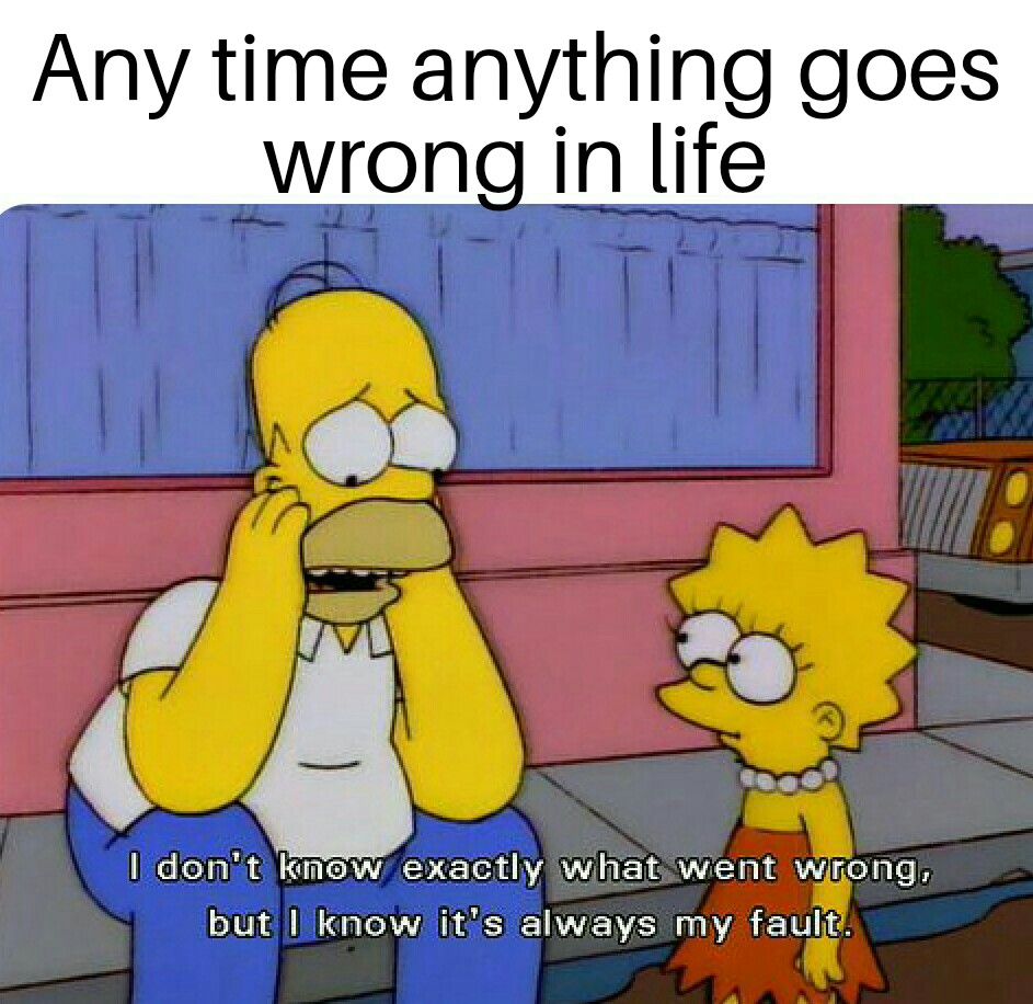 Anytime Anything Goes Wrong In Life The Simpsons Know Your Meme