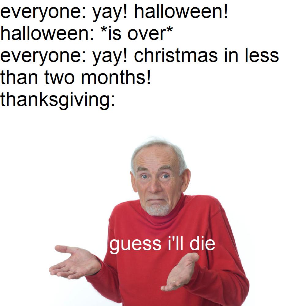 Christmas Halloween Thanksgiving Meme.Sorry Thanksgiving Thanksgiving Know Your Meme