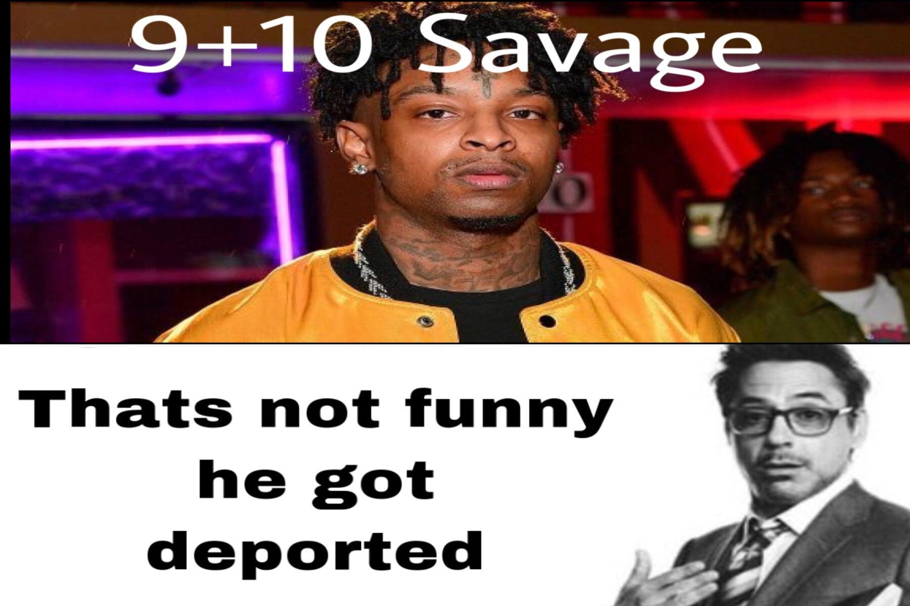 9 10 savage thats not funny he got deported