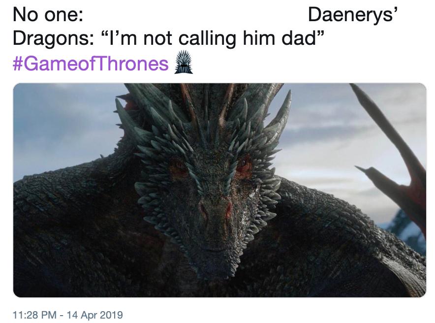 "No one: Daenerys' Dragons: ""I'm not calling him dad"