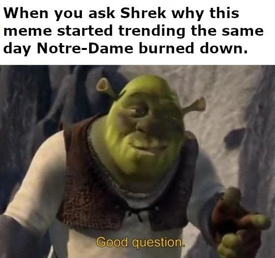 When You Ask Shrek Why This Meme Started Trending The Same Day Noter Dame Burned Down Good Question Know Your Meme