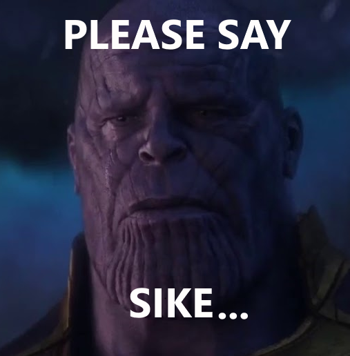 Please Say Sike Thanos Know Your Meme Please say sike i don't want to live in a world where i have to see bendryl cucumber queerbait for still waiting for hollywood to say sike about the taron edgerton/scarlet johansson/chris evans little. please say sike thanos know your