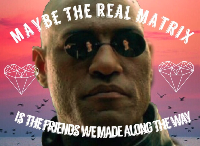 Matrix   Maybe The Real Treaure Was the Friends We Made