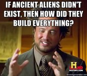IF ANCIENT ALIENS DIDNT EXIST THEN HOW DID THEY BUILD EVERYTHINGs HISTORYCOM memegeneratornet